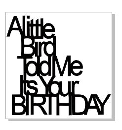 A LITTLE BIRD TOLD ME IT WAS YOUR BIRTHDAY  43 X 43  SOLD PACKS