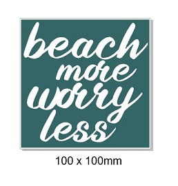 Beach more, worry less,100 x 100mm, min buy 5