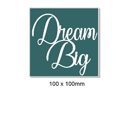 Dream Big. 100 x 100mm Min buy 5.