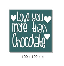 Love you more than chocolate. 100 x 100mm. Min buy 5